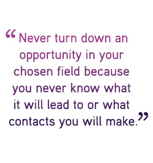 Never turn down an opportunity in your  chosen field because  you never know what  it will lead to or what  contacts you will make.